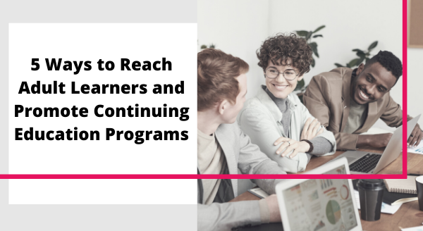 5-ways-to-reach-adult-learners-and-promote-continuing-ed-programs.png
